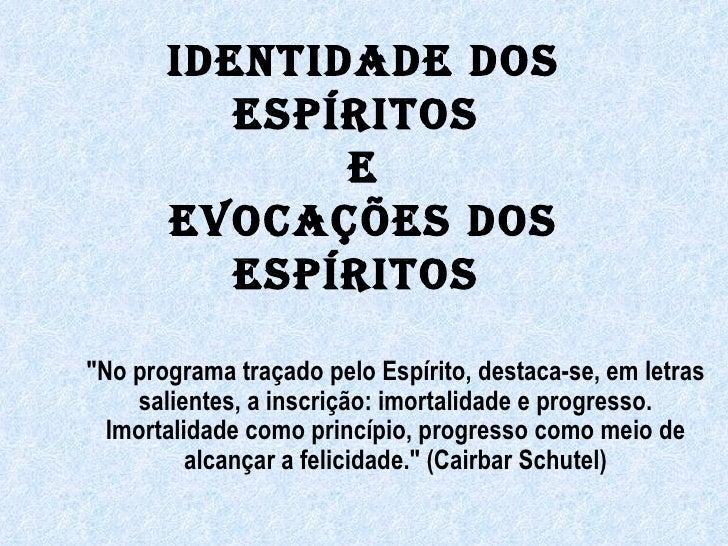 """IDENTIDADE DOS ESPÍRITOS  e EVOCAÇÕES DOS ESPÍRITOS  """"No programa traçado pelo Espírito, destaca-se, em letras salien..."""