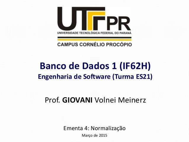 Ementa 4: Normalização Março de 2015 Banco de Dados 1 (IF62H) Engenharia de Software (Turma ES21) Prof. GIOVANI Volnei Mei...