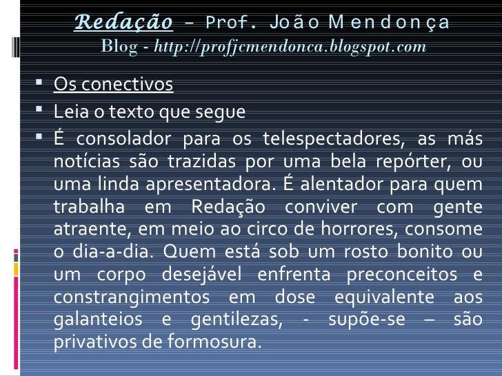 Redação – Prof. Jo ã o M e n d o n ç a     Blog - http://profjcmendonca.blogspot.com Os conectivos Leia o texto que segu...