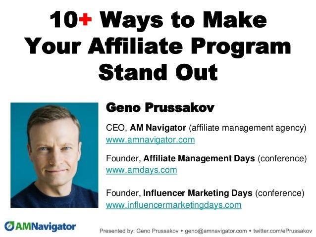10+ Ways to Make Your Affiliate Program Stand Out Geno Prussakov CEO, AM Navigator (affiliate management agency) www.amnav...