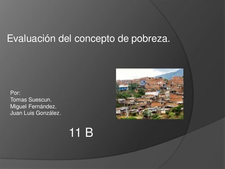 Evaluación del concepto de pobreza.<br />Por:<br />Tomas Suescun.<br />Miguel Fernández.<br />Juan Luis González.<br />11 ...