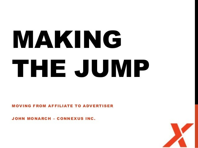MAKINGTHE JUMPMOVING FROM AFFILIATE TO ADVERTISERJOHN MONARCH – CONNEXUS INC .