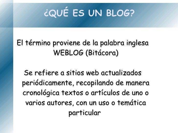 ¿QUÉ ES UN BLOG? El término proviene de la palabra inglesa WEBLOG (Bitácora) Se refiere a sitios web actualizados periódic...