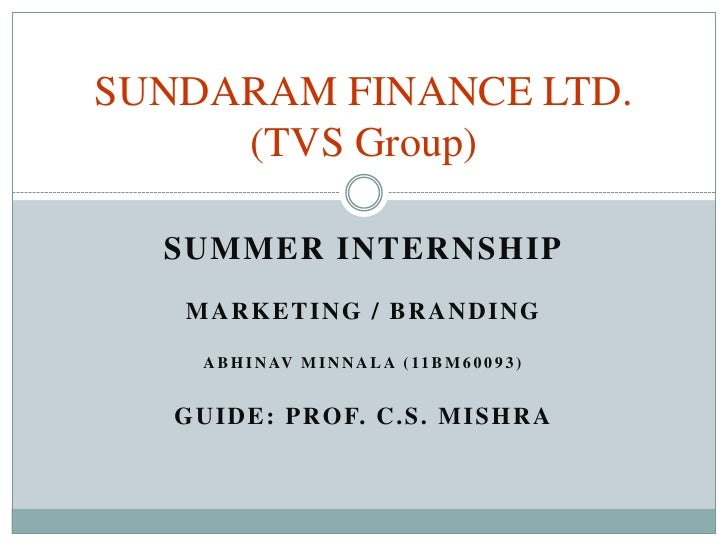 SUNDARAM FINANCE LTD.     (TVS Group)  SUMMER INTERNSHIP    MARKETING / BRANDING      A B H I N AV M I N N A L A ( 1 1 B M...