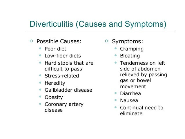 symptoms and causes of diverticulitis disease Symptoms of diverticulitis or bleeding from diverticulosis may subside within a few days after treatment, may continue, or may get worse in the case of severe illness or complications prevention people whose diets contain large amounts of fiber are less likely to develop diverticular disease.