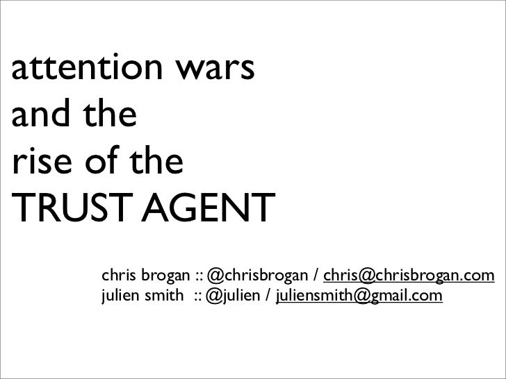 attention wars and the rise of the TRUST AGENT     chris brogan :: @chrisbrogan / chris@chrisbrogan.com     julien smith :...