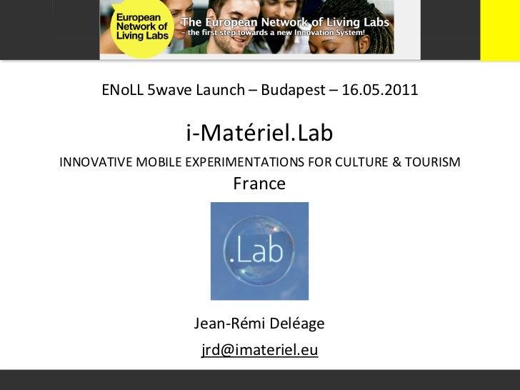 ENoLL 5wave Launch – Budapest – 16.05.2011                       i-‐Matériel.LabINNOVATIVE MOBILE EXPERIM...