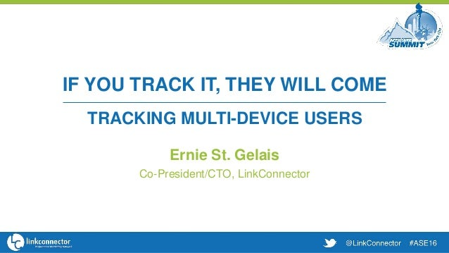 IF YOU TRACK IT, THEY WILL COME TRACKING MULTI-DEVICE USERS Ernie St. Gelais Co-President/CTO, LinkConnector
