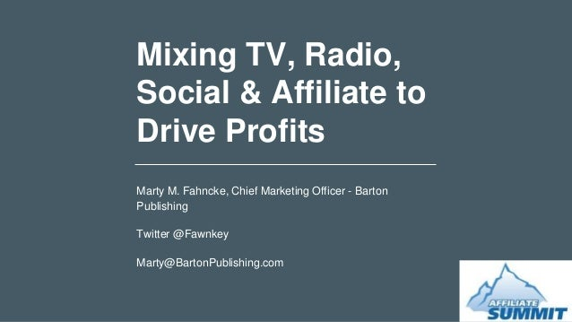 Mixing TV, Radio, Social & Affiliate to Drive Profits Marty M. Fahncke, Chief Marketing Officer - Barton Publishing Twitte...