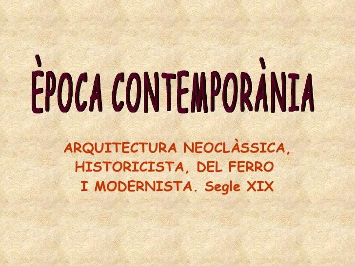 ARQUITECTURA NEOCLÀSSICA, HISTORICISTA, DEL FERRO  I MODERNISTA. Segle XIX ÈPOCA CONTEMPORÀNIA