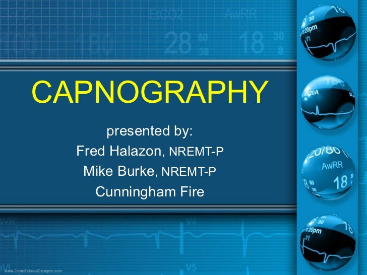 CAPNOGRAPHY      presented by:  Fred Halazon, NREMT-P   Mike Burke, NREMT-P     Cunningham Fire