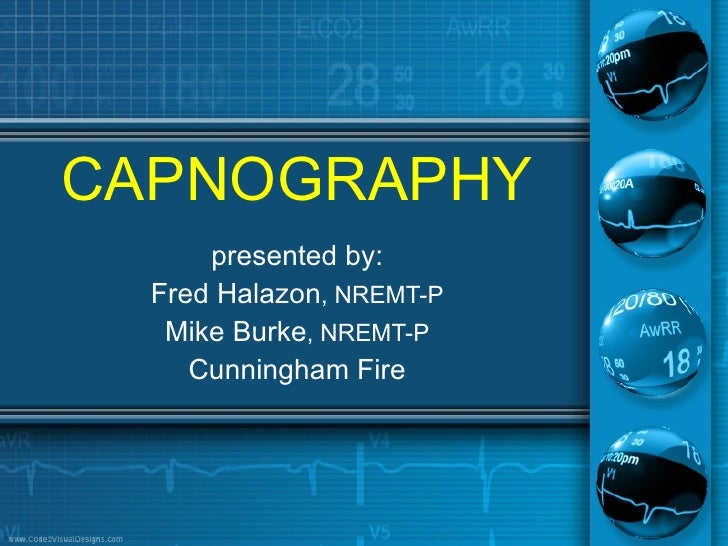 CAPNOGRAPHY presented by: Fred Halazon , NREMT-P Mike Burke , NREMT-P Cunningham Fire
