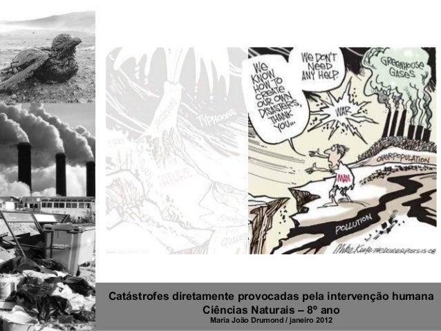Catástrofes diretamente provocadas pela intervenção humana                  Ciências Naturais – 8º ano                  Ma...