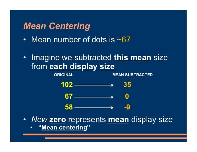 Mean Centering • Mean number of dots is ~67 • Imagine we subtracted this mean size from each display size • New zero repre...