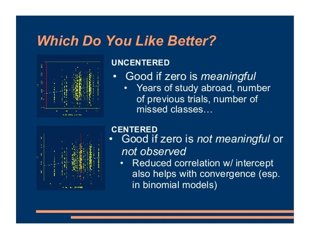 Which Do You Like Better? UNCENTERED CENTERED • Good if zero is meaningful • Years of study abroad, number of previous tri...
