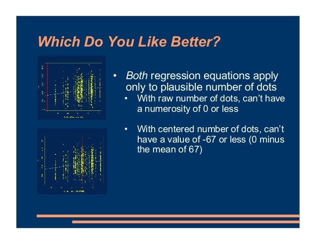 Which Do You Like Better? • Both regression equations apply only to plausible number of dots • With raw number of dots, ca...
