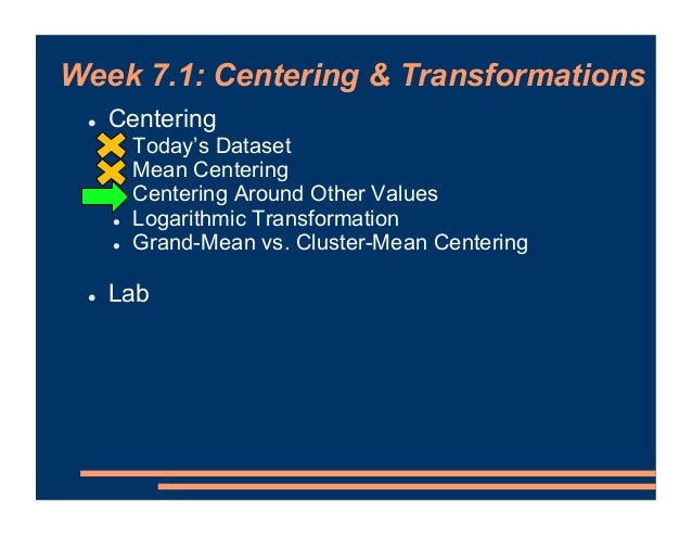 Week 7.1: Centering & Transformations ! Centering ! Today's Dataset ! Mean Centering ! Centering Around Other Values ! Log...