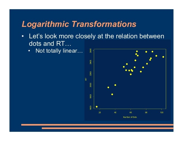 Logarithmic Transformations • Let's look more closely at the relation between dots and RT… • Not totally linear…