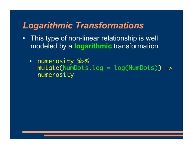 Logarithmic Transformations • This type of non-linear relationship is well modeled by a logarithmic transformation • numer...