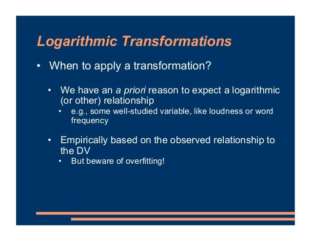 Logarithmic Transformations • When to apply a transformation? • We have an a priori reason to expect a logarithmic (or oth...