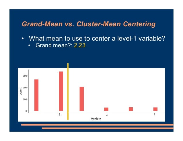 • What mean to use to center a level-1 variable? • Grand mean?: 2.23 Grand-Mean vs. Cluster-Mean Centering