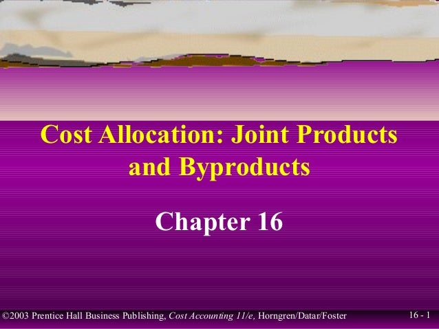 Cost Allocation: Joint Products                 and Byproducts                                     Chapter 16©2003 Prentic...