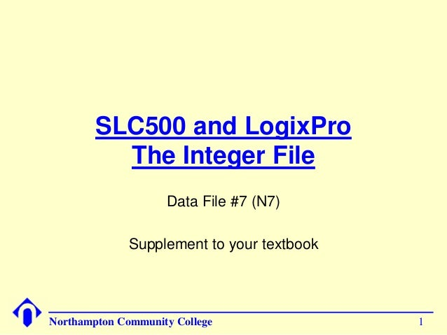 SLC500 and LogixPro  The Integer File  Data File #7 (N7)  Supplement to your textbook  Northampton Community College 1