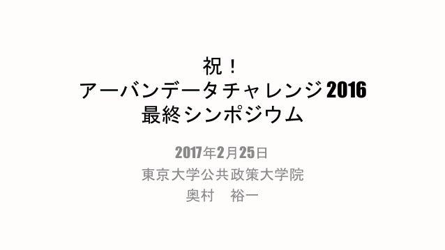 祝! アーバンデータチャレンジ 2016 最終シンポジウム 2017年2月25日 東京大学公共政策大学院 奥村 裕一