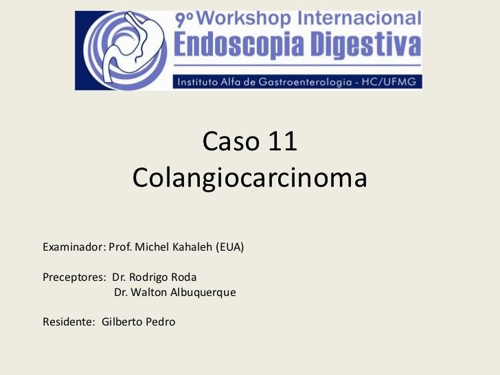 Caso 11                ColangiocarcinomaExaminador: Prof. Michel Kahaleh (EUA)Preceptores: Dr. Rodrigo Roda             Dr...