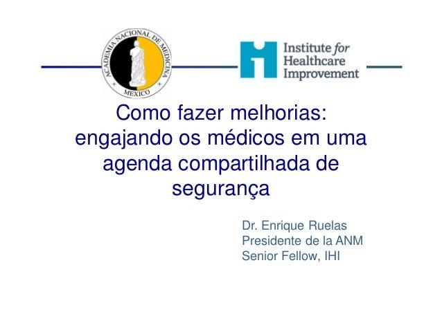 Como fazer melhorias: engajando os médicos em uma agenda compartilhada de segurança Dr. Enrique Ruelas Presidente de la AN...