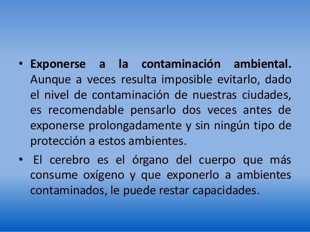 • Exponerse a la contaminación ambiental. Aunque a veces resulta imposible evitarlo, dado el nivel de contaminación de nue...