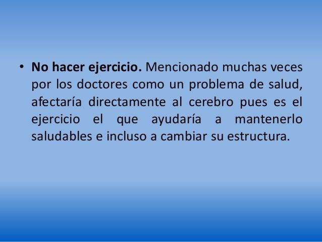 • No hacer ejercicio. Mencionado muchas veces por los doctores como un problema de salud, afectaría directamente al cerebr...