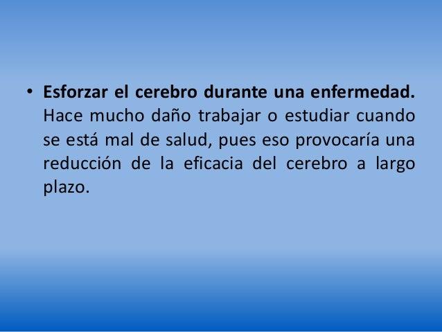 • Esforzar el cerebro durante una enfermedad. Hace mucho daño trabajar o estudiar cuando se está mal de salud, pues eso pr...