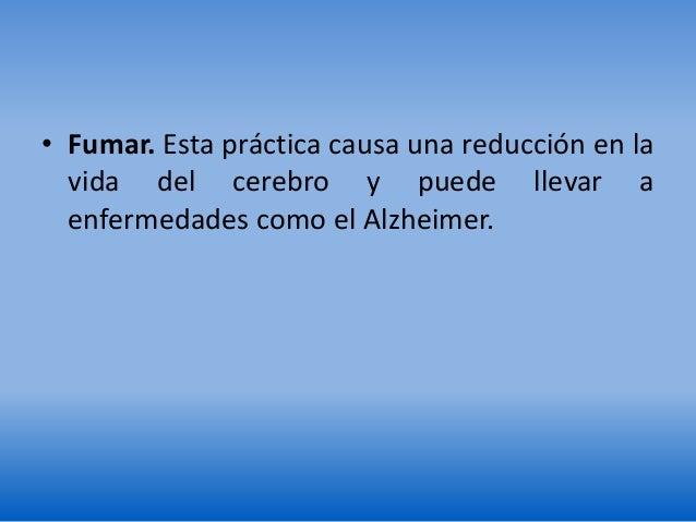 • Fumar. Esta práctica causa una reducción en la vida del cerebro y puede llevar a enfermedades como el Alzheimer.