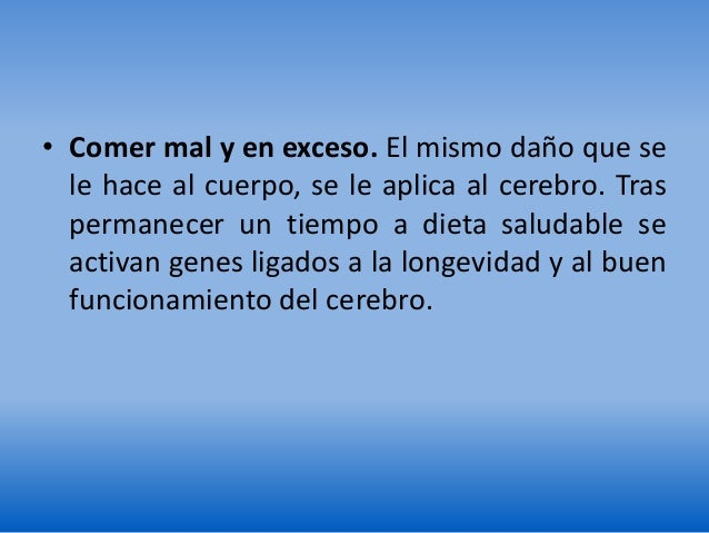 • Comer mal y en exceso. El mismo daño que se le hace al cuerpo, se le aplica al cerebro. Tras permanecer un tiempo a diet...