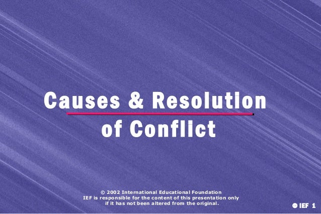 Causes & Resolution of Conflict © 2002 International Educational Foundation IEF is responsible for the content of this pre...