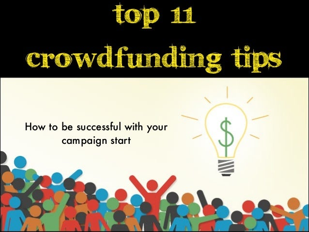 Top 11 crowdfunding tips How to be successful with your campaign start