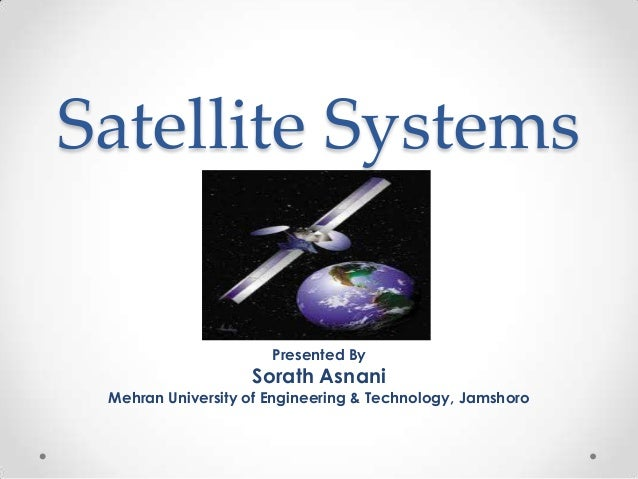 Satellite Systems Presented By  Sorath Asnani  Mehran University of Engineering & Technology, Jamshoro