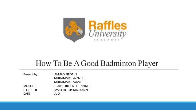 How To Be A Good Badminton Player Present by : AHMAD FIRDAUS MUHAMMAD AZZIZUL MUHAMMAD SYAMIL MODULE : FG101 CRITICAL THIN...