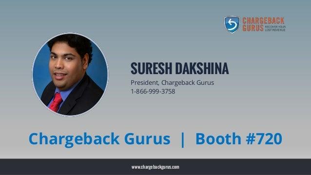 www.chargebackgurus.com SURESH DAKSHINA President, Chargeback Gurus 1-866-999-3758 Chargeback Gurus | Booth #720