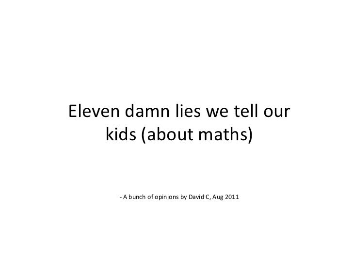 Eleven damn lies we tell our kids (about maths)<br />- A bunch of opinions by David C, Aug 2011<br />