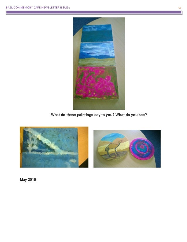BASILDON MEMORY CAFE NEWSLETTER ISSUE 1 12 What do these paintings say to you? What do you see? May 2015