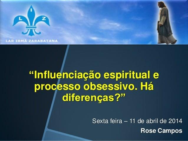 """""""Influenciação espiritual e processo obsessivo. Há diferenças?"""" Sexta feira – 11 de abril de 2014 Rose Campos"""