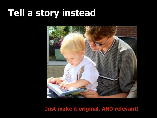 Tell a story instead  Just make it original. AND relevant!