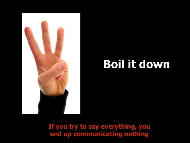 Boil it down  Points  If you try to say everything, you end up communicating nothing