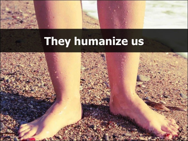 They humanize us