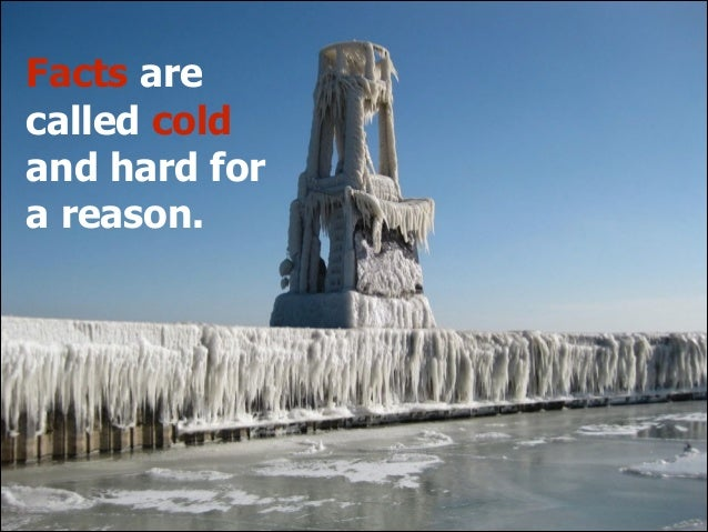Facts are called cold and hard for a reason.