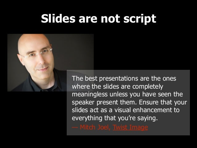 Slides are not script  The best presentations are the ones where the slides are completely meaningless unless you have see...