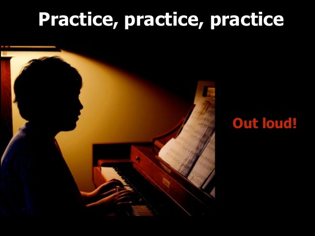 Practice, practice, practice  Out loud!