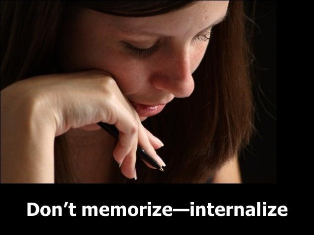 Don't memorize—internalize